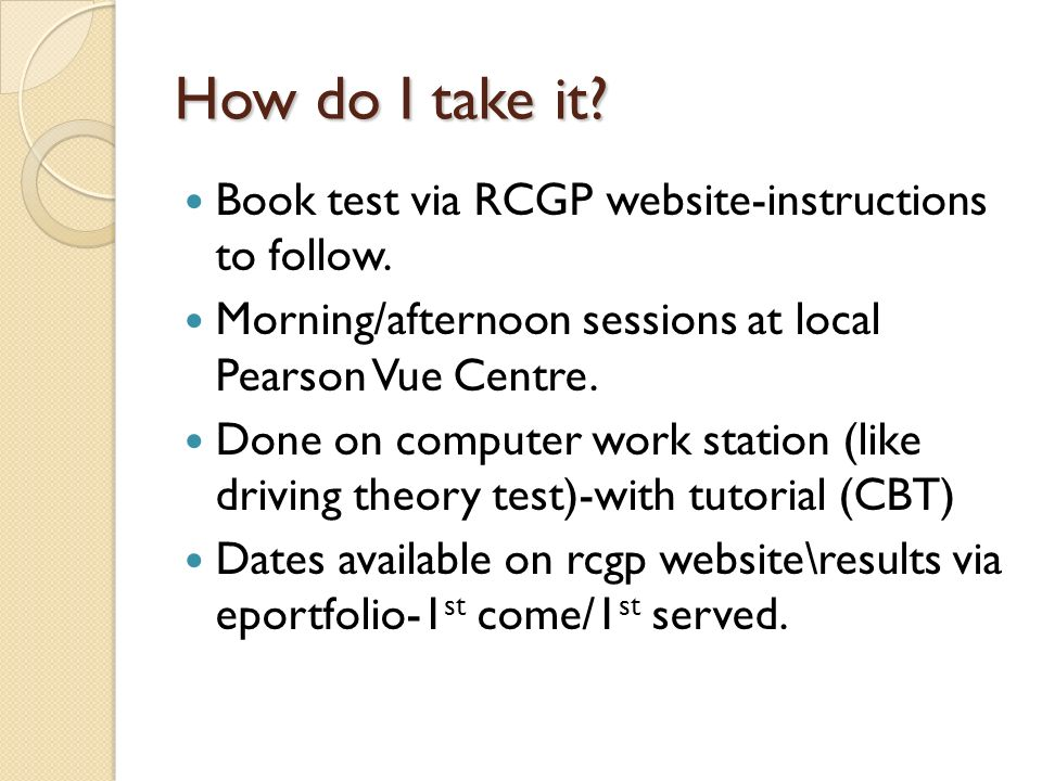 How do I take it? Book test via RCGP website-instructions to follow. Morning/afternoon sessions at local Pearson Vue Centre. Done on computer work sta