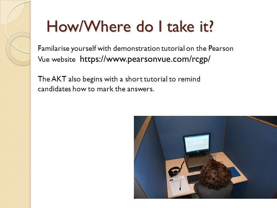 How/Where do I take it? Familarise yourself with demonstration tutorial on the Pearson Vue website https://www.pearsonvue.com/rcgp/ The AKT also begin