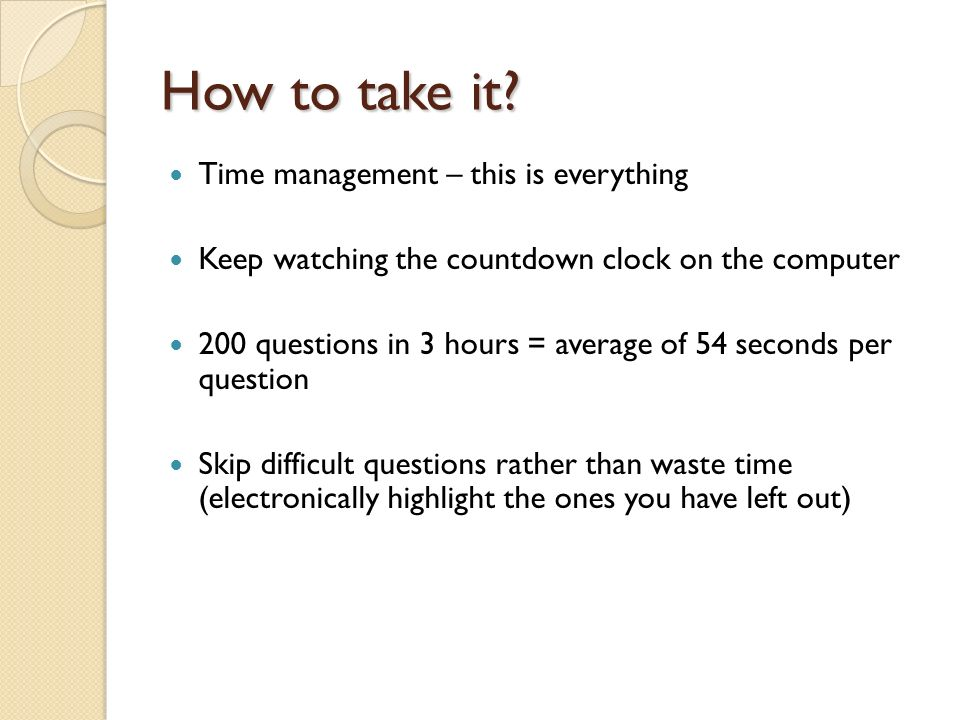 How to take it? Time management – this is everything Keep watching the countdown clock on the computer 200 questions in 3 hours = average of 54 second
