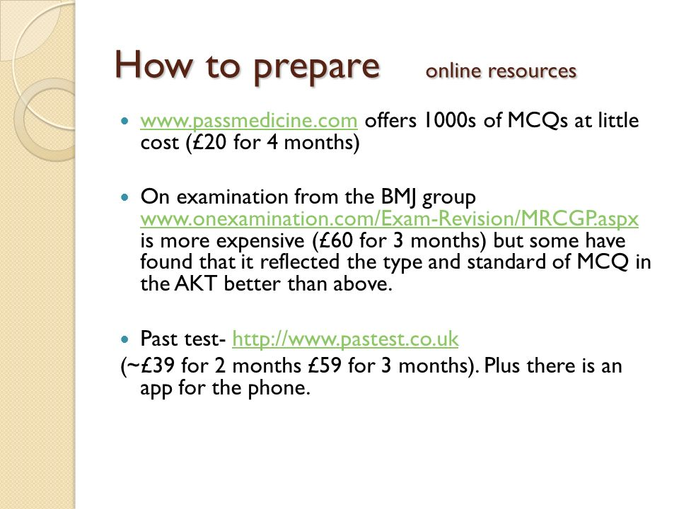 How to prepare online resources www.passmedicine.com offers 1000s of MCQs at little cost (£20 for 4 months) www.passmedicine.com On examination from t
