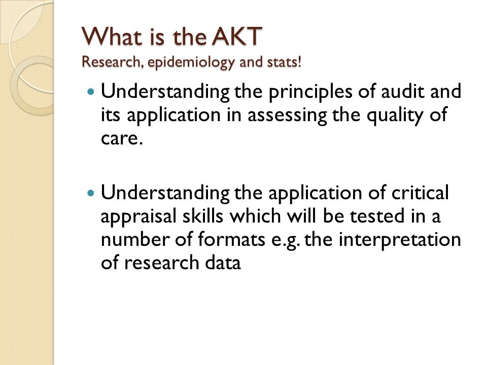 What is the AKT Research, epidemiology and stats! Understanding the principles of audit and its application in assessing the quality of care. Understa
