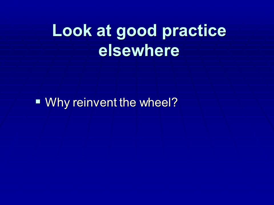 Look at good practice elsewhere Why reinvent the wheel Why reinvent the wheel