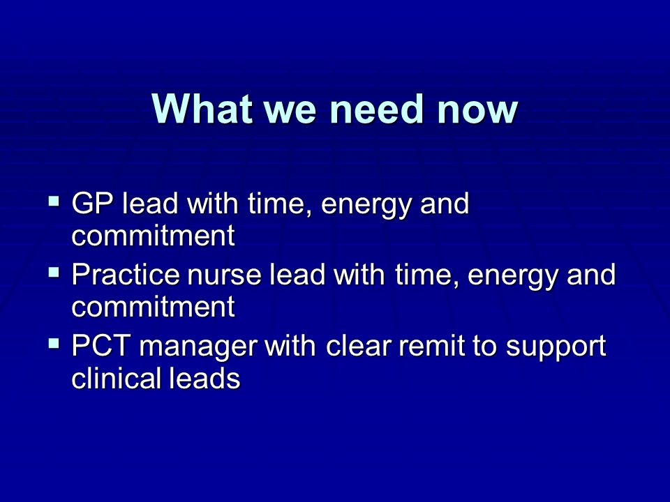What we need now GP lead with time, energy and commitment GP lead with time, energy and commitment Practice nurse lead with time, energy and commitmen