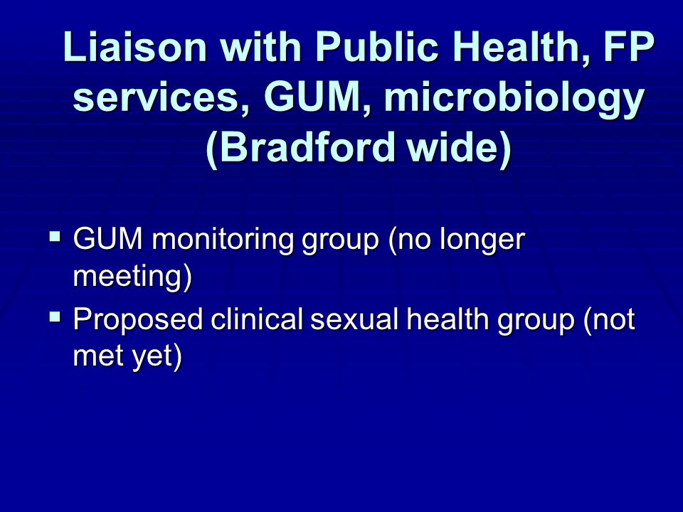 Liaison with Public Health, FP services, GUM, microbiology (Bradford wide) GUM monitoring group (no longer meeting) GUM monitoring group (no longer meeting) Proposed clinical sexual health group (not met yet) Proposed clinical sexual health group (not met yet)
