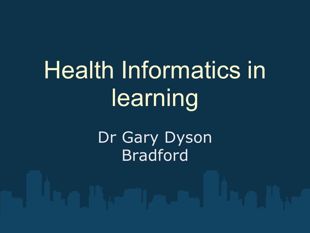 Health Informatics in learning Dr Gary Dyson Bradford