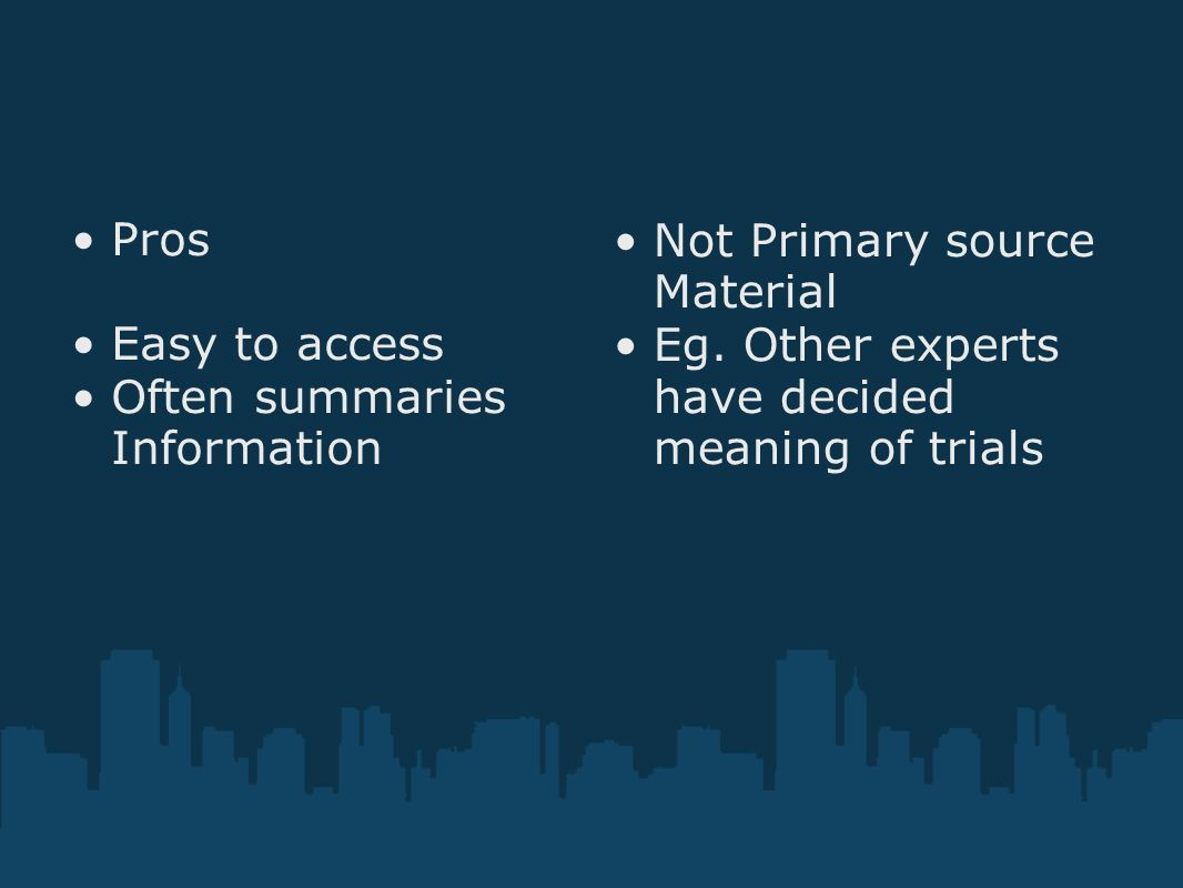 Pros Easy to access Often summaries Information Not Primary source Material Eg. Other experts have decided meaning of trials