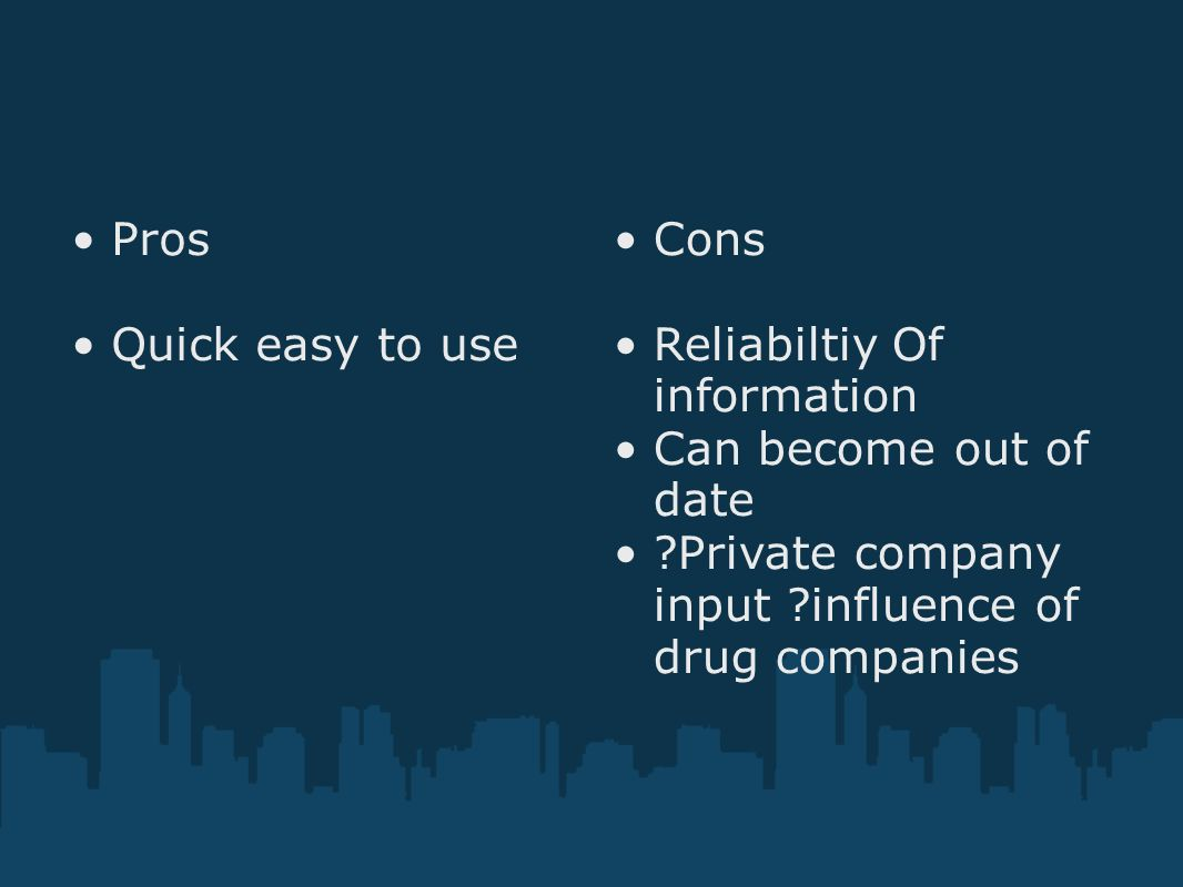 Pros Quick easy to use Cons Reliabiltiy Of information Can become out of date ?Private company input ?influence of drug companies