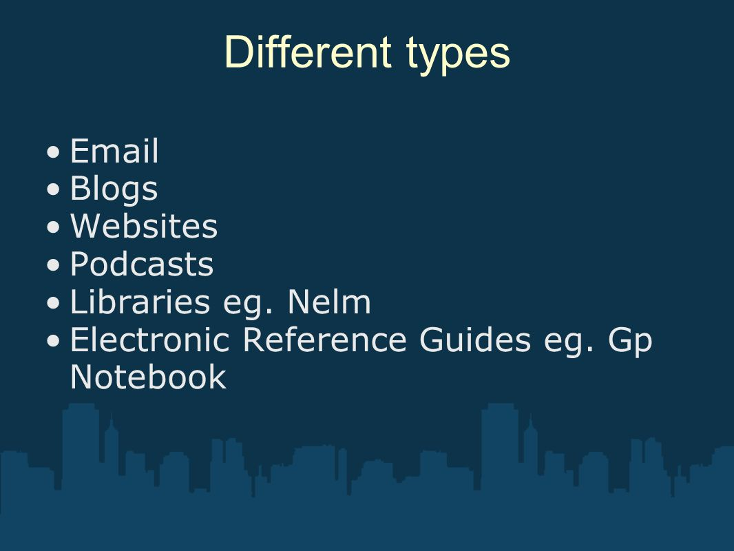 Different types Email Blogs Websites Podcasts Libraries eg. Nelm Electronic Reference Guides eg. Gp Notebook