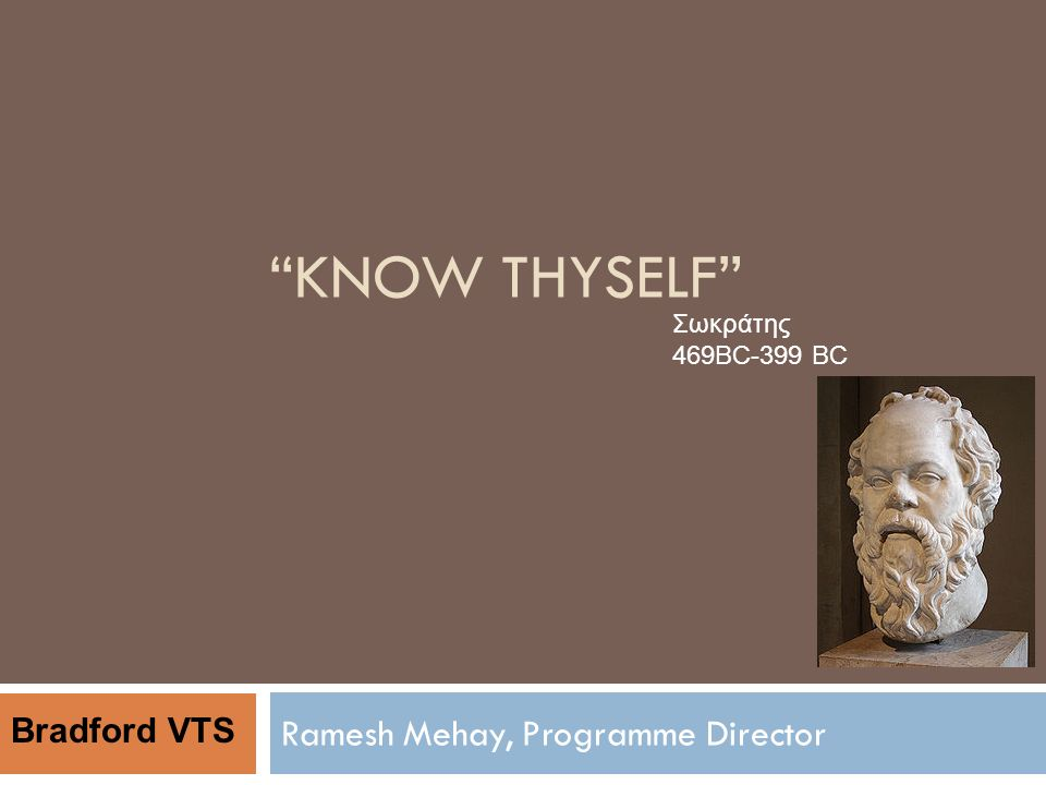 KNOW THYSELF Ramesh Mehay, Programme Director Σωκράτης 469BC-399 BC Bradford VTS