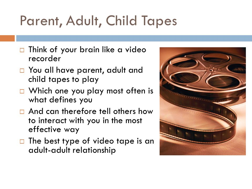 Parent, Adult, Child Tapes Think of your brain like a video recorder You all have parent, adult and child tapes to play Which one you play most often is what defines you And can therefore tell others how to interact with you in the most effective way The best type of video tape is an adult-adult relationship