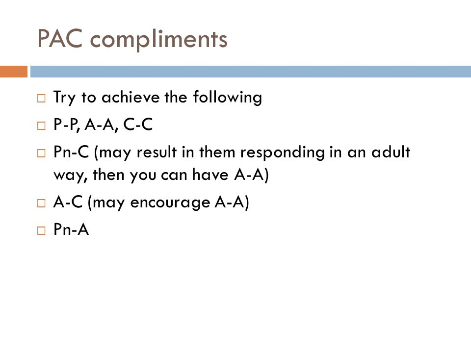 PAC compliments Try to achieve the following P-P, A-A, C-C Pn-C (may result in them responding in an adult way, then you can have A-A) A-C (may encourage A-A) Pn-A