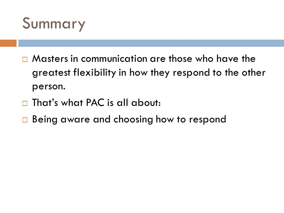 Summary Masters in communication are those who have the greatest flexibility in how they respond to the other person. Thats what PAC is all about: Bei