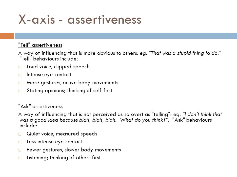 X-axis - assertiveness Tell assertiveness A way of influencing that is more obvious to others: eg.