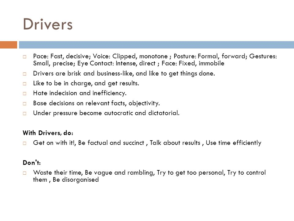 Drivers Pace: Fast, decisive; Voice: Clipped, monotone ; Posture: Formal, forward; Gestures: Small, precise; Eye Contact: Intense, direct ; Face: Fixed, immobile Drivers are brisk and business-like, and like to get things done.