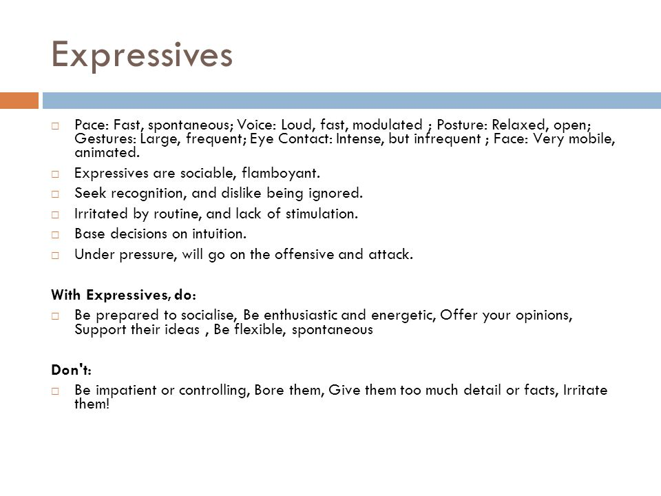 Expressives Pace: Fast, spontaneous; Voice: Loud, fast, modulated ; Posture: Relaxed, open; Gestures: Large, frequent; Eye Contact: Intense, but infrequent ; Face: Very mobile, animated.
