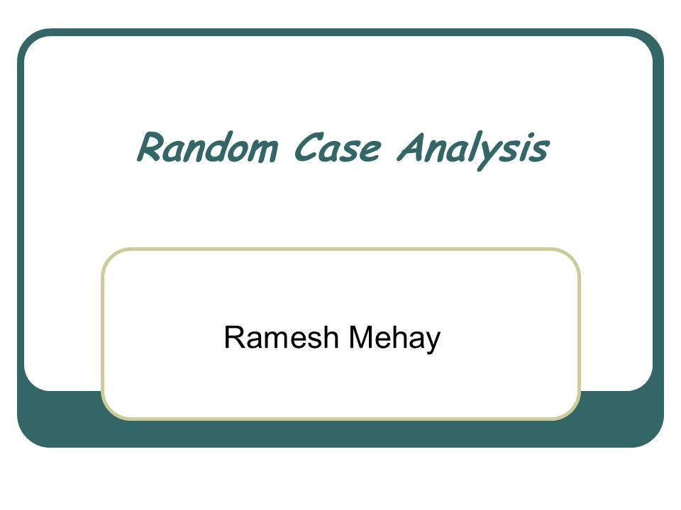 Random Case Analysis Ramesh Mehay