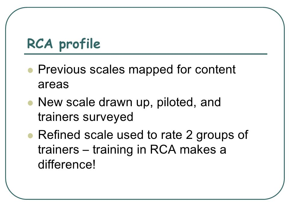 RCA profile Previous scales mapped for content areas New scale drawn up, piloted, and trainers surveyed Refined scale used to rate 2 groups of trainer