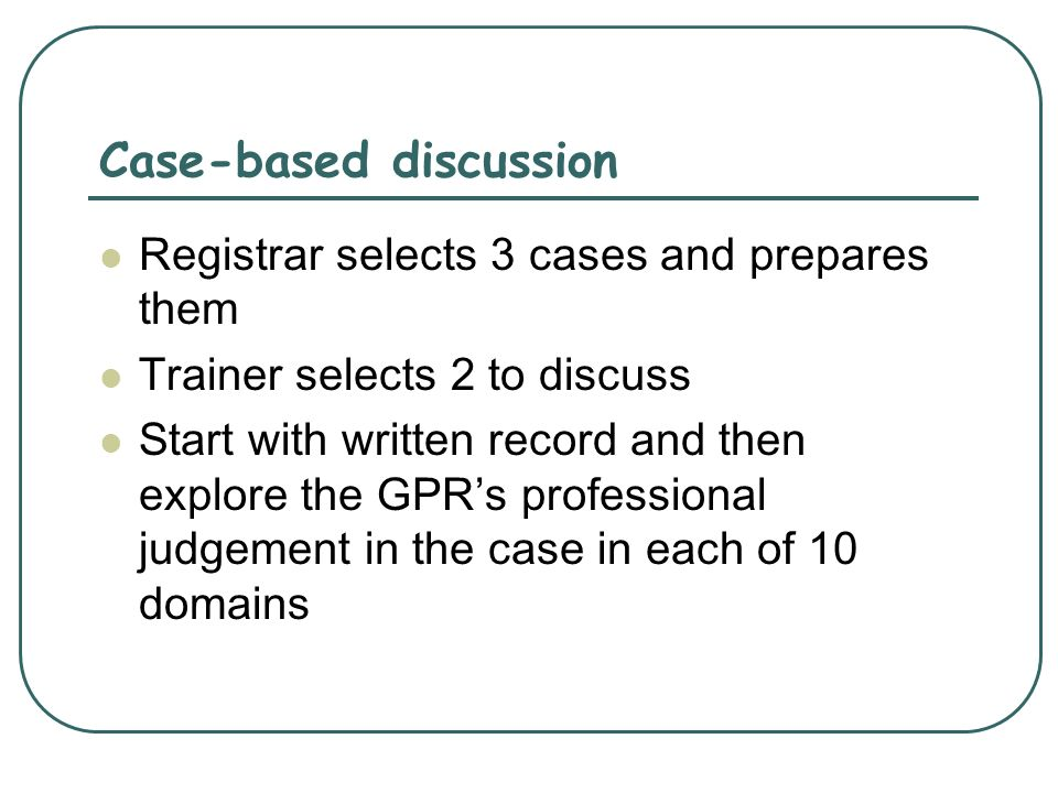 Case-based discussion Registrar selects 3 cases and prepares them Trainer selects 2 to discuss Start with written record and then explore the GPRs professional judgement in the case in each of 10 domains