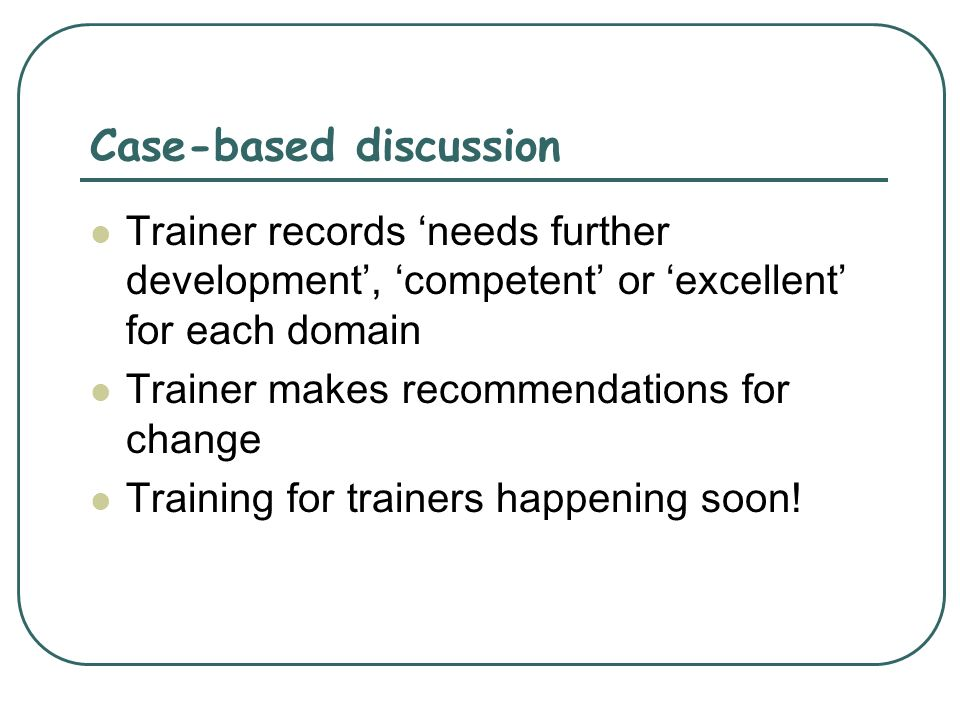 Case-based discussion Trainer records needs further development, competent or excellent for each domain Trainer makes recommendations for change Train