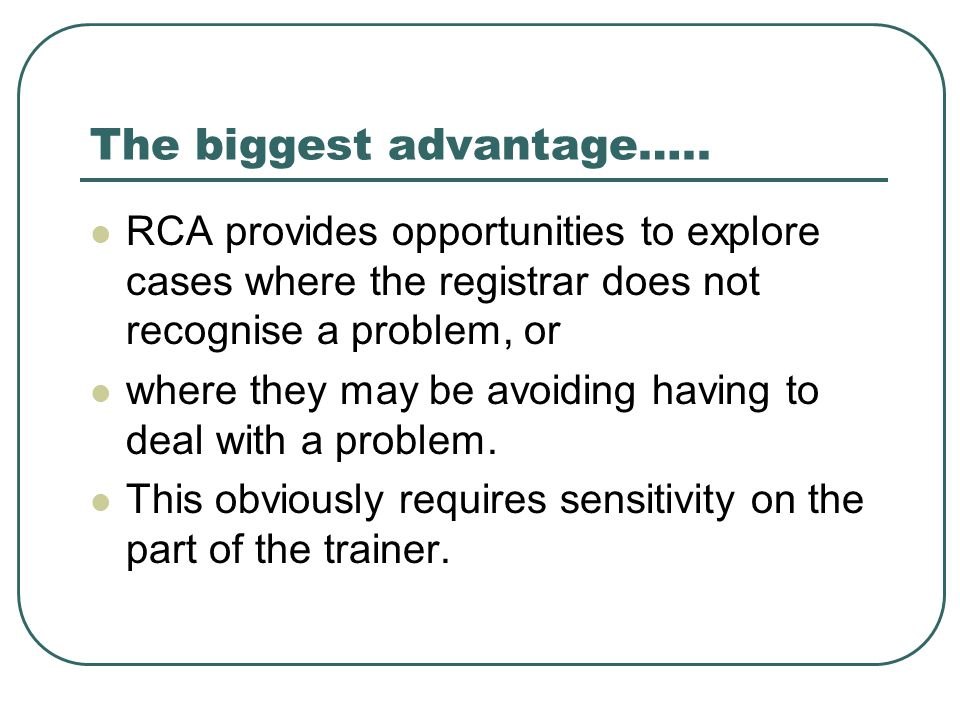 The biggest advantage….. RCA provides opportunities to explore cases where the registrar does not recognise a problem, or where they may be avoiding h