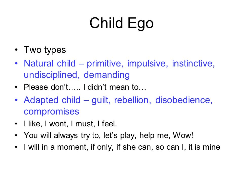 Child Ego Two types Natural child – primitive, impulsive, instinctive, undisciplined, demanding Please dont…..