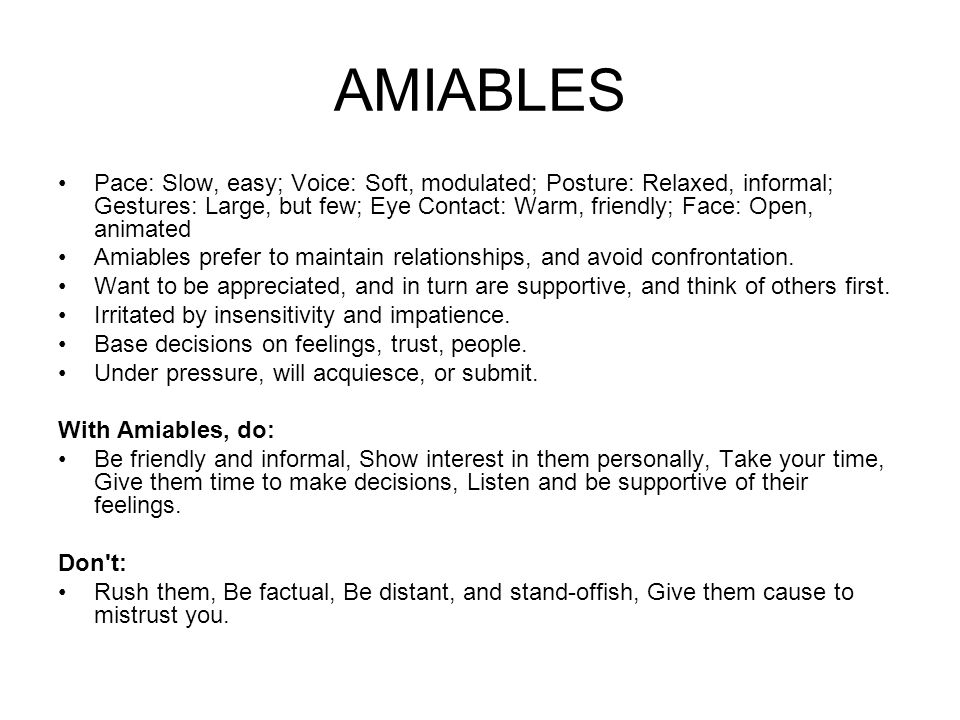 AMIABLES Pace: Slow, easy; Voice: Soft, modulated; Posture: Relaxed, informal; Gestures: Large, but few; Eye Contact: Warm, friendly; Face: Open, animated Amiables prefer to maintain relationships, and avoid confrontation.