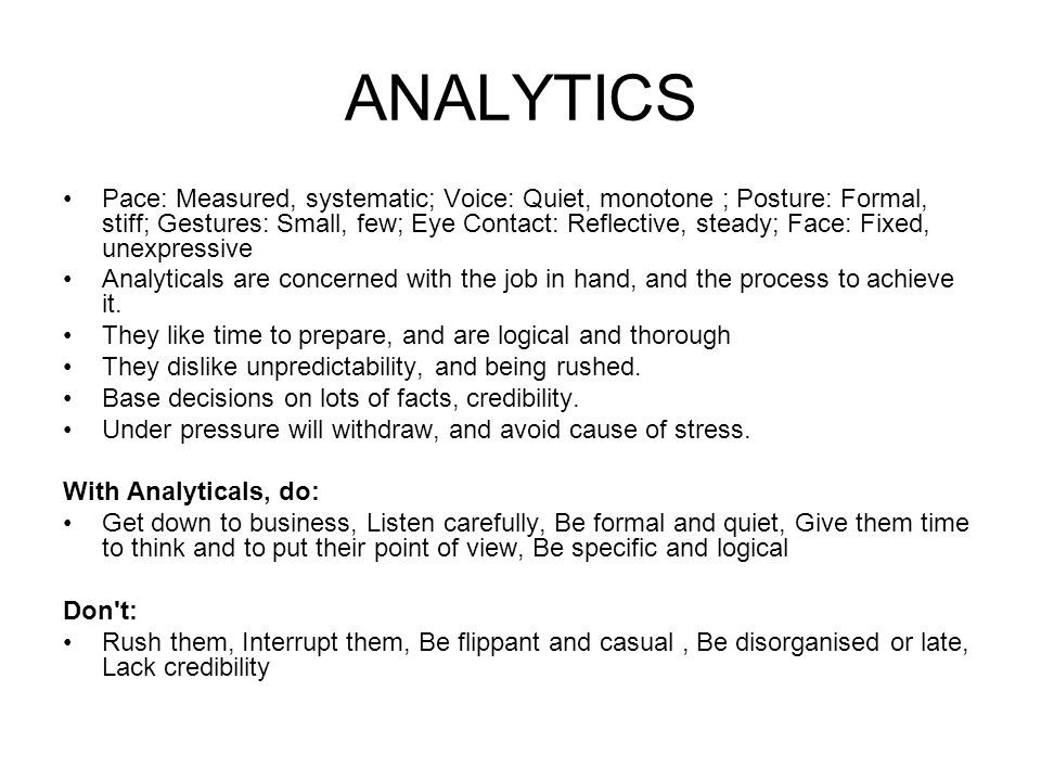 ANALYTICS Pace: Measured, systematic; Voice: Quiet, monotone ; Posture: Formal, stiff; Gestures: Small, few; Eye Contact: Reflective, steady; Face: Fixed, unexpressive Analyticals are concerned with the job in hand, and the process to achieve it.