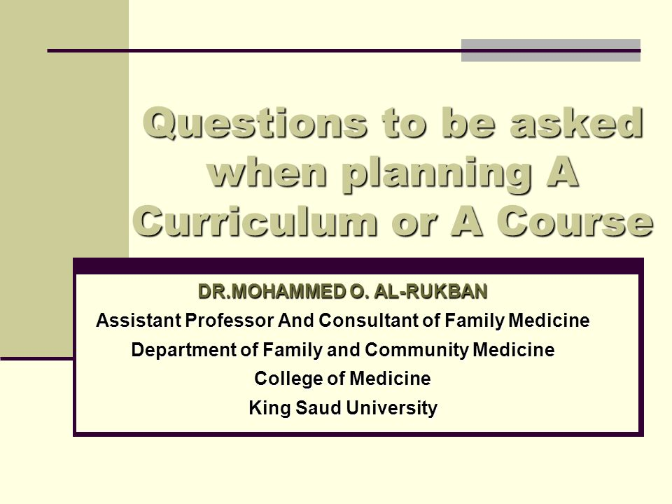 Questions to be asked when planning A Curriculum or A Course DR.MOHAMMED O. AL-RUKBAN Assistant Professor And Consultant of Family Medicine Department
