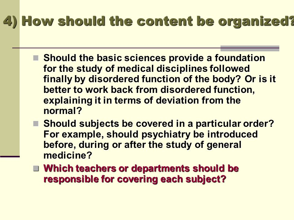 4) How should the content be organized? Should the basic sciences provide a foundation for the study of medical disciplines followed finally by disord