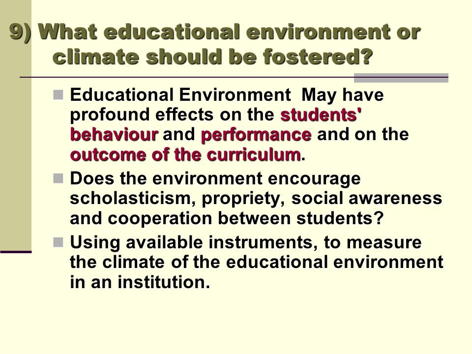 9) What educational environment or climate should be fostered? Educational Environment May have profound effects on the students' behaviour and perfor