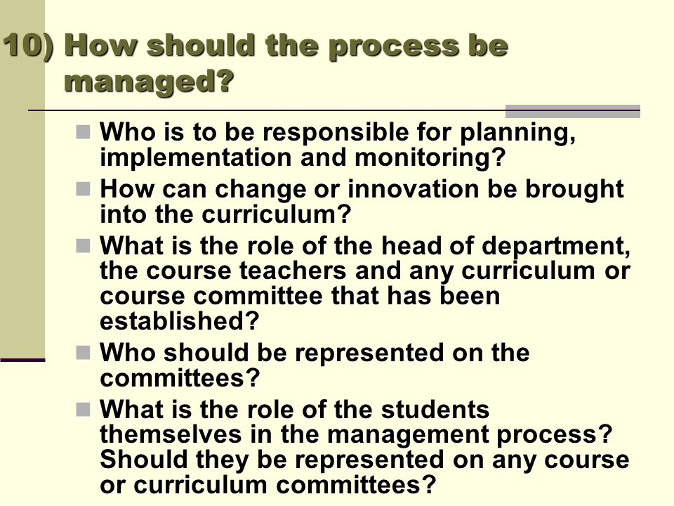 10) How should the process be managed? Who is to be responsible for planning, implementation and monitoring? Who is to be responsible for planning, im