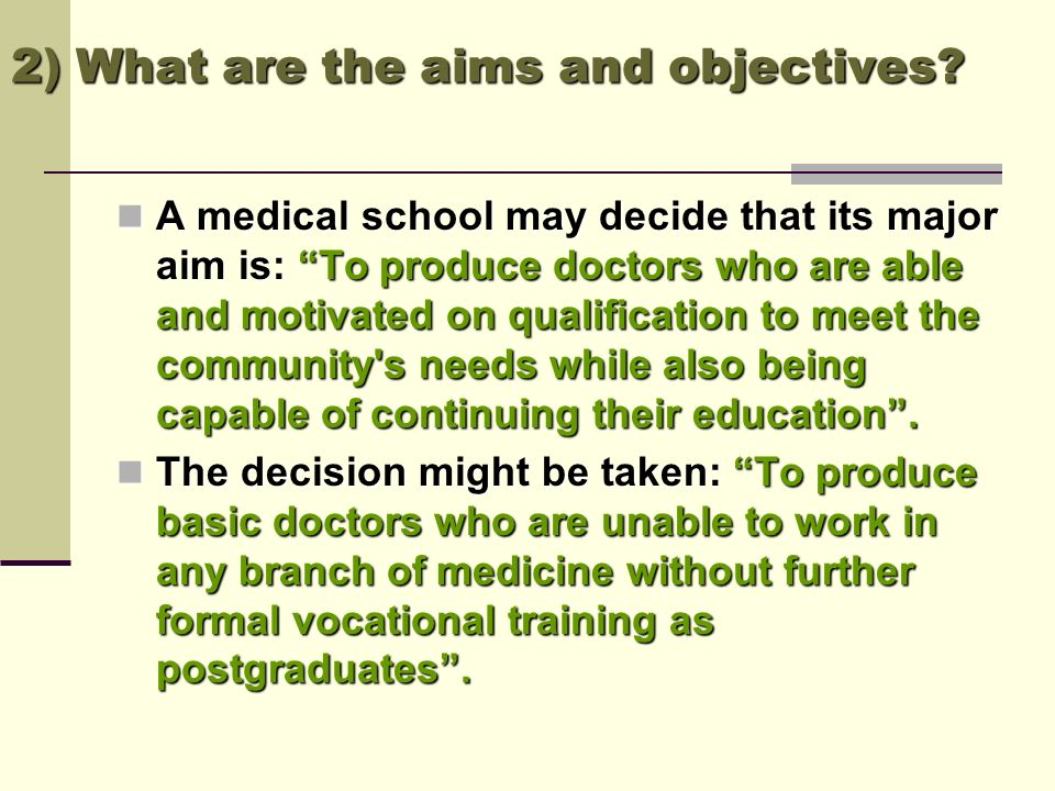 2) What are the aims and objectives? A medical school may decide that its major aim is: To produce doctors who are able and motivated on qualification