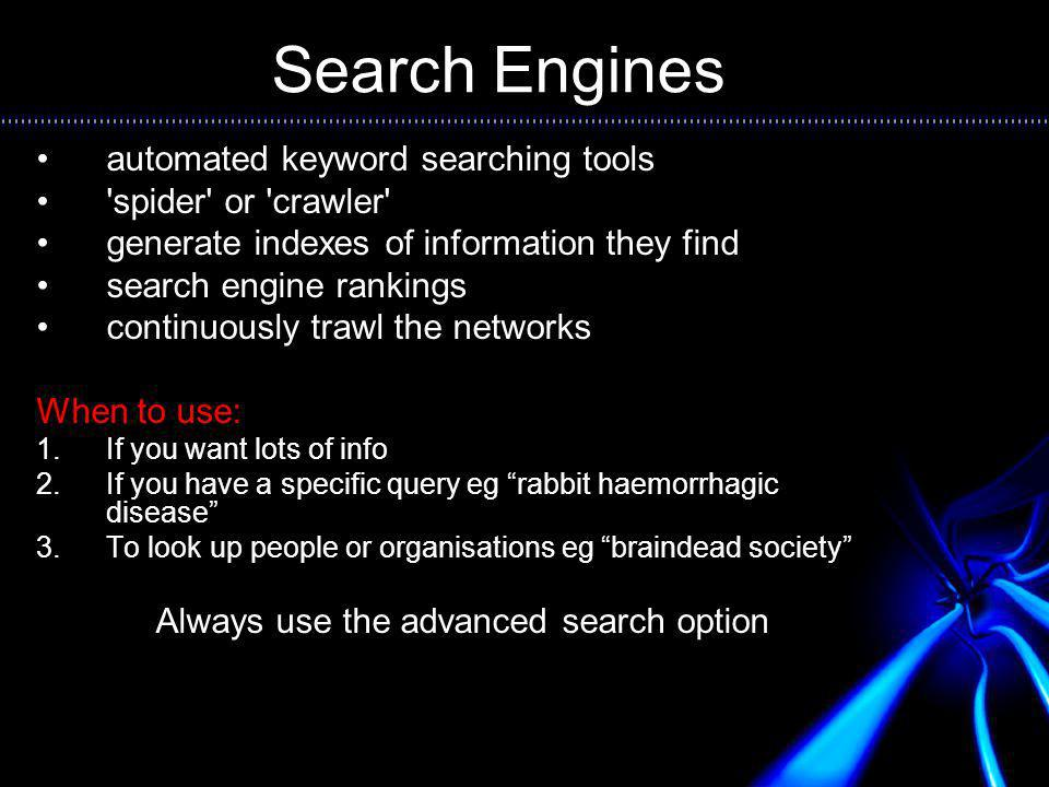 Search Engines automated keyword searching tools spider or crawler generate indexes of information they find search engine rankings continuously trawl the networks When to use: 1.If you want lots of info 2.If you have a specific query eg rabbit haemorrhagic disease 3.To look up people or organisations eg braindead society Always use the advanced search option