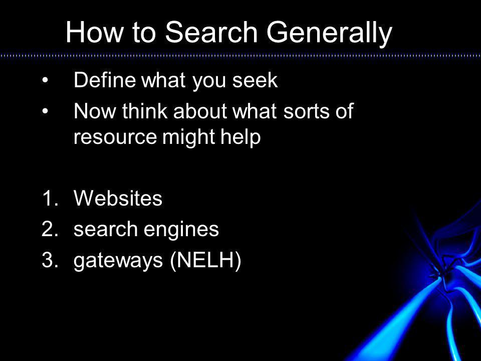 How to Search Generally Define what you seek Now think about what sorts of resource might help 1.Websites 2.search engines 3.gateways (NELH)