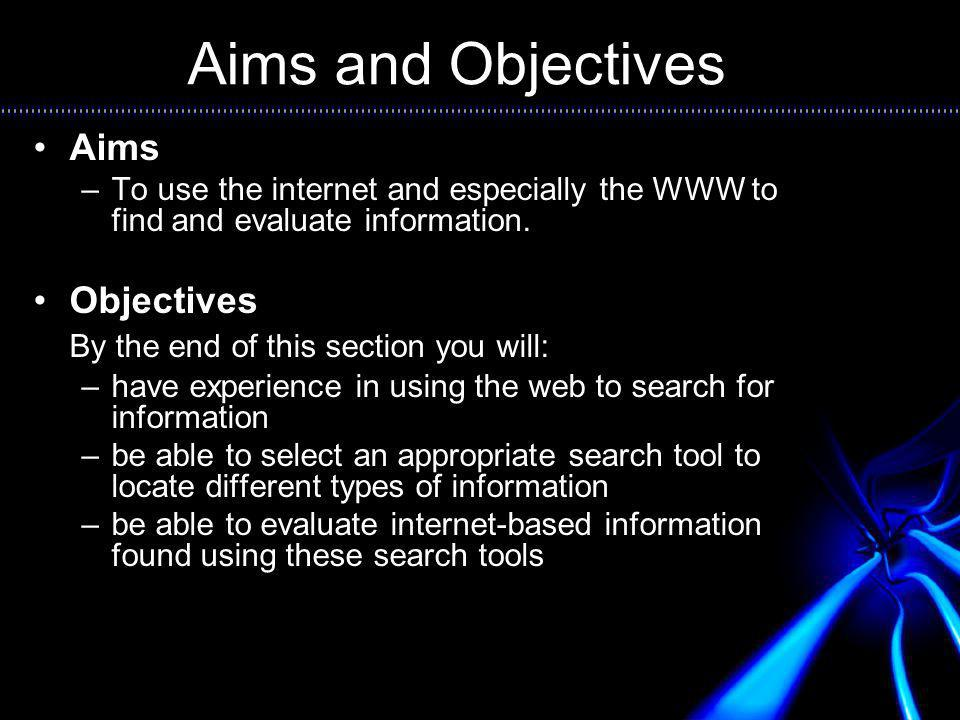 Aims and Objectives Aims –To use the internet and especially the WWW to find and evaluate information.