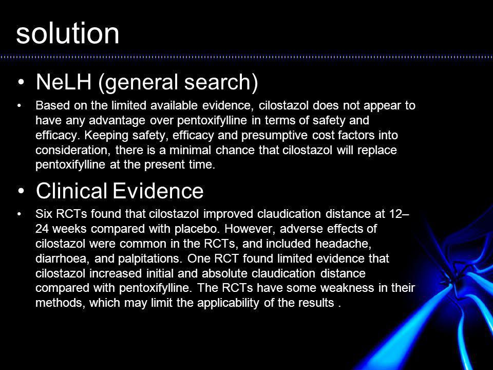 solution NeLH (general search) Based on the limited available evidence, cilostazol does not appear to have any advantage over pentoxifylline in terms of safety and efficacy.