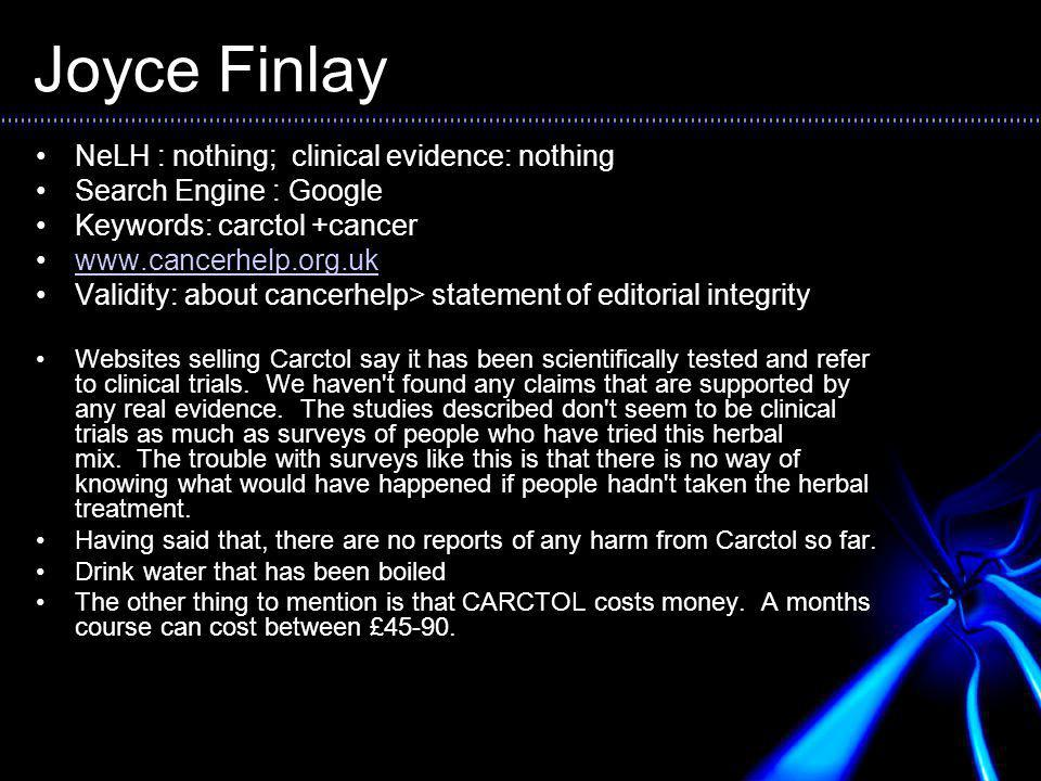 Joyce Finlay NeLH : nothing; clinical evidence: nothing Search Engine : Google Keywords: carctol +cancer www.cancerhelp.org.uk Validity: about cancerhelp> statement of editorial integrity Websites selling Carctol say it has been scientifically tested and refer to clinical trials.