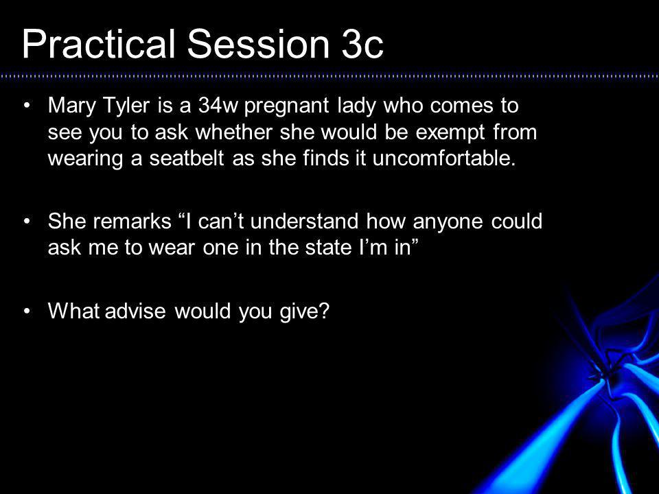 Practical Session 3c Mary Tyler is a 34w pregnant lady who comes to see you to ask whether she would be exempt from wearing a seatbelt as she finds it uncomfortable.