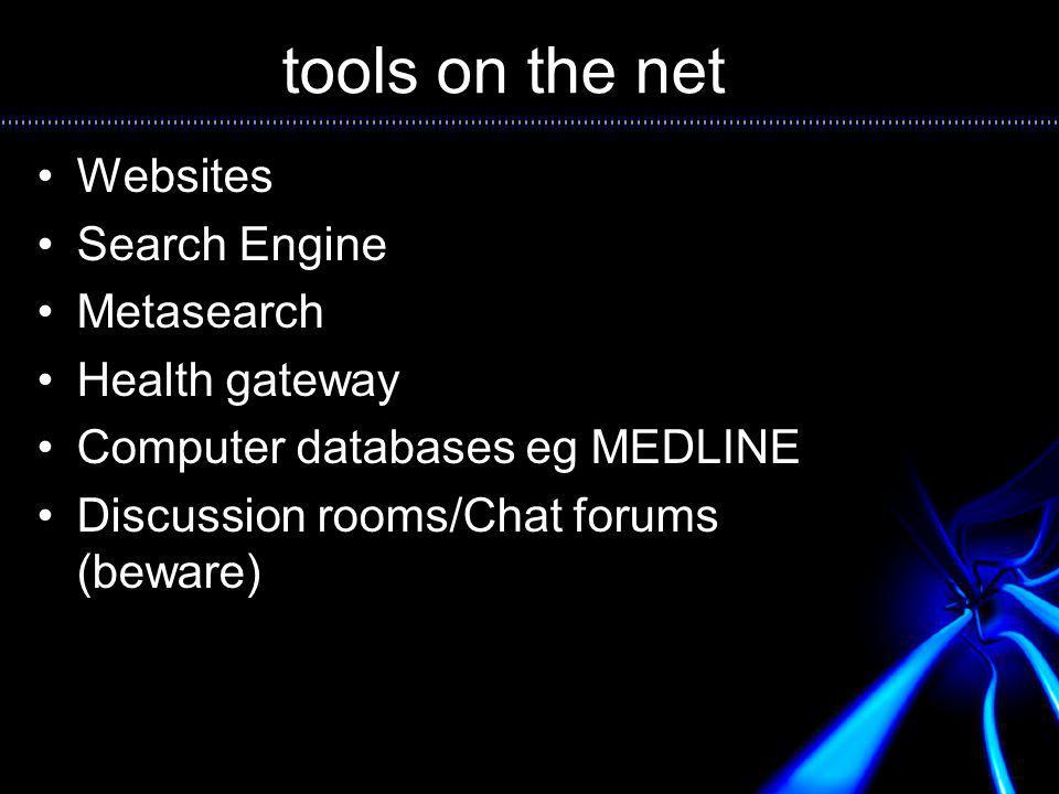 tools on the net Websites Search Engine Metasearch Health gateway Computer databases eg MEDLINE Discussion rooms/Chat forums (beware)