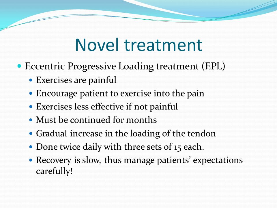 Novel treatment Eccentric Progressive Loading treatment (EPL) Exercises are painful Encourage patient to exercise into the pain Exercises less effecti