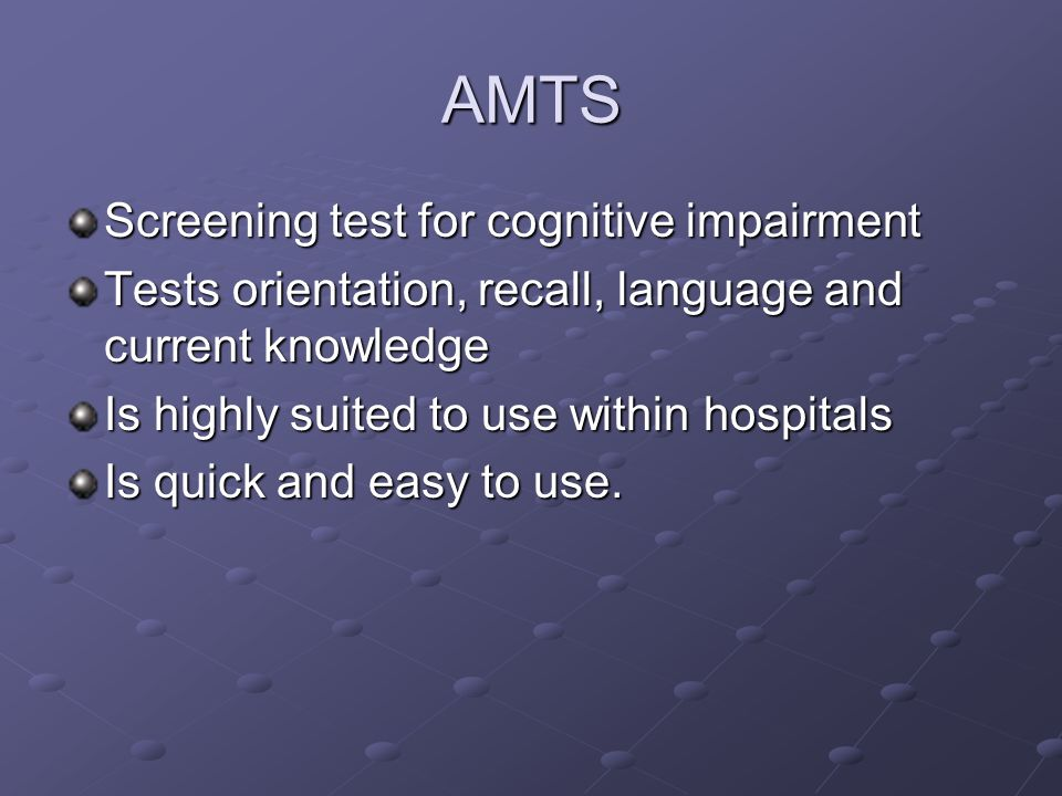 AMTS Screening test for cognitive impairment Tests orientation, recall, language and current knowledge Is highly suited to use within hospitals Is qui
