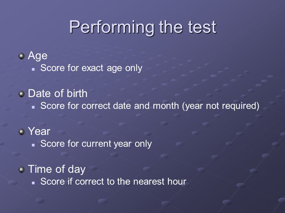 Performing the test Age Score for exact age only Date of birth Score for correct date and month (year not required) Year Score for current year only T
