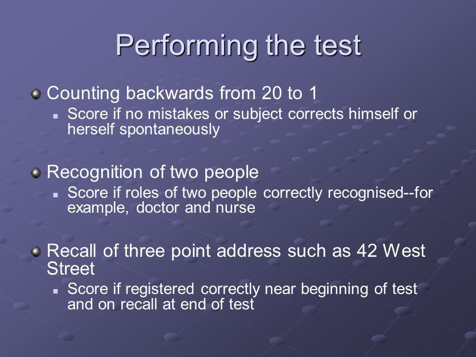 Performing the test Counting backwards from 20 to 1 Score if no mistakes or subject corrects himself or herself spontaneously Recognition of two peopl