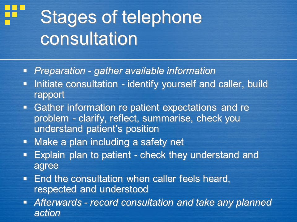Stages of telephone consultation Preparation - gather available information Initiate consultation - identify yourself and caller, build rapport Gather information re patient expectations and re problem - clarify, reflect, summarise, check you understand patients position Make a plan including a safety net Explain plan to patient - check they understand and agree End the consultation when caller feels heard, respected and understood Afterwards - record consultation and take any planned action Preparation - gather available information Initiate consultation - identify yourself and caller, build rapport Gather information re patient expectations and re problem - clarify, reflect, summarise, check you understand patients position Make a plan including a safety net Explain plan to patient - check they understand and agree End the consultation when caller feels heard, respected and understood Afterwards - record consultation and take any planned action
