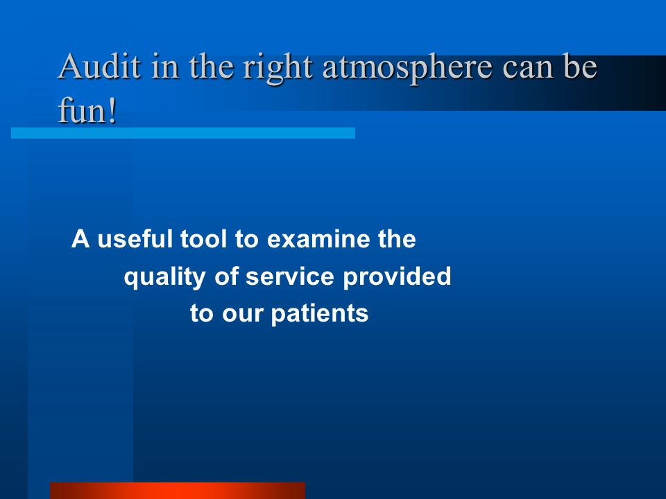 Audit in the right atmosphere can be fun! A useful tool to examine the quality of service provided to our patients