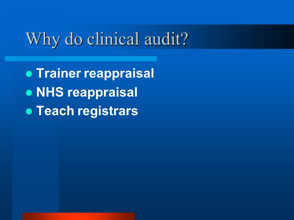 Why do clinical audit? Trainer reappraisal NHS reappraisal Teach registrars
