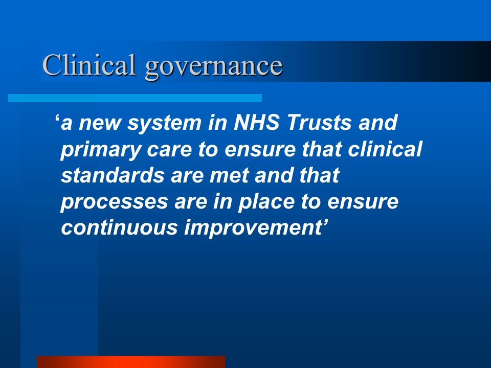 Clinical governance a new system in NHS Trusts and primary care to ensure that clinical standards are met and that processes are in place to ensure co