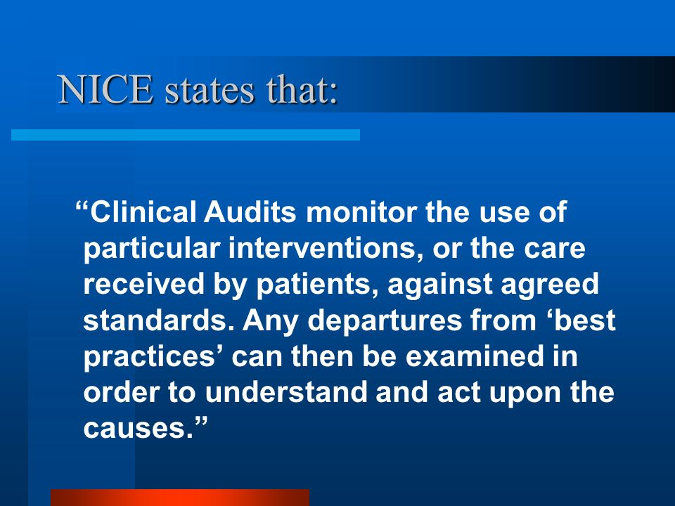 NICE states that: Clinical Audits monitor the use of particular interventions, or the care received by patients, against agreed standards. Any departu