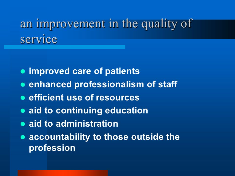 an improvement in the quality of service improved care of patients enhanced professionalism of staff efficient use of resources aid to continuing educ