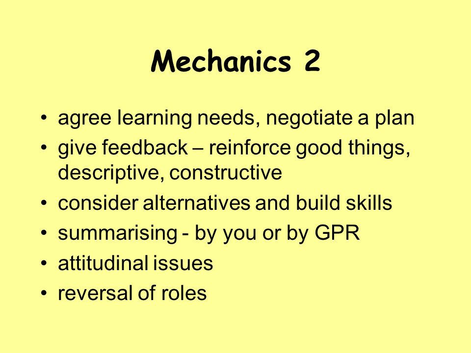 Mechanics 2 agree learning needs, negotiate a plan give feedback – reinforce good things, descriptive, constructive consider alternatives and build skills summarising - by you or by GPR attitudinal issues reversal of roles